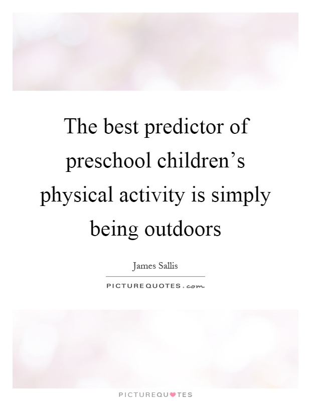 The best predictor of preschool children's physical activity is simply being outdoors Picture Quote #1