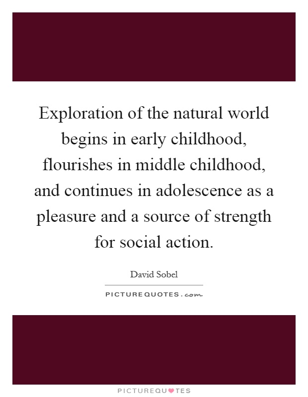 Exploration of the natural world begins in early childhood, flourishes in middle childhood, and continues in adolescence as a pleasure and a source of strength for social action Picture Quote #1