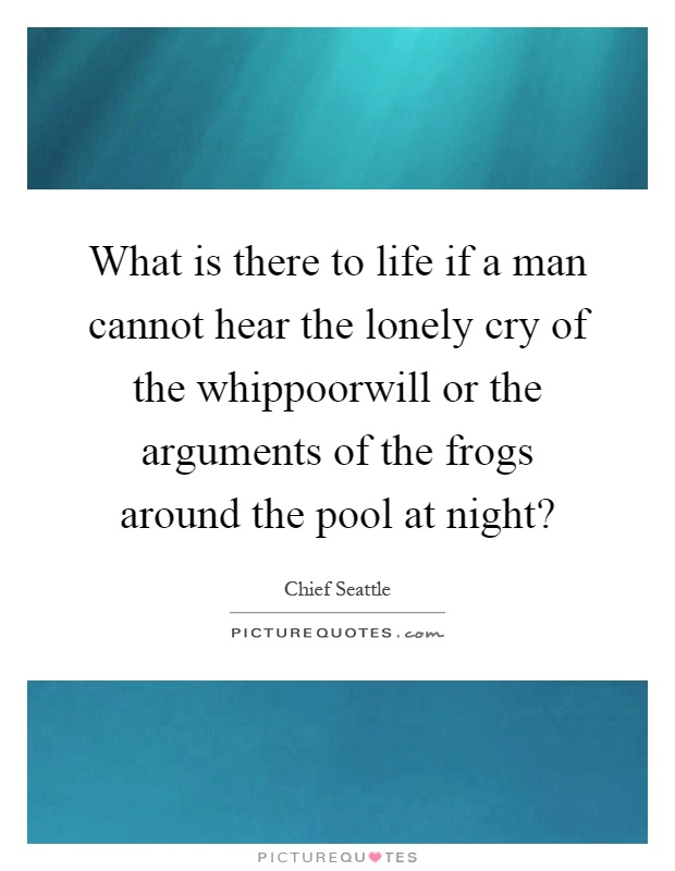What is there to life if a man cannot hear the lonely cry of the whippoorwill or the arguments of the frogs around the pool at night? Picture Quote #1