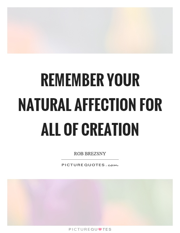 Remember your natural affection for all of creation Picture Quote #1