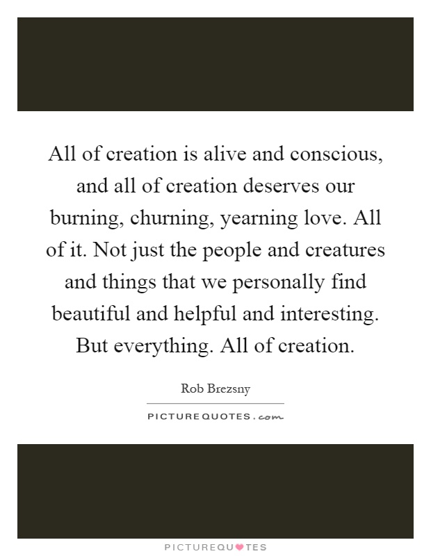 All of creation is alive and conscious, and all of creation deserves our burning, churning, yearning love. All of it. Not just the people and creatures and things that we personally find beautiful and helpful and interesting. But everything. All of creation Picture Quote #1