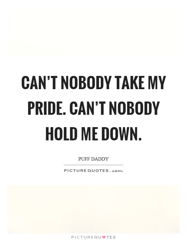 Can\'t nobody take my pride. Can\'t nobody hold me down ...