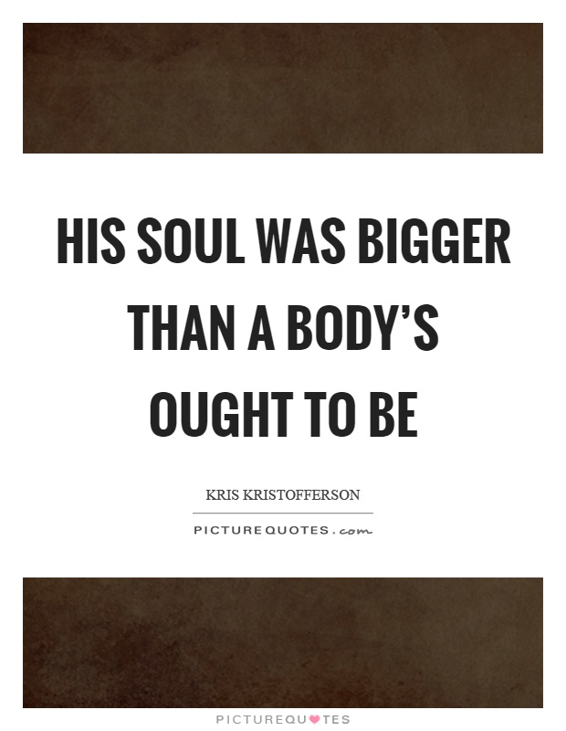 His soul was bigger than a body's ought to be Picture Quote #1