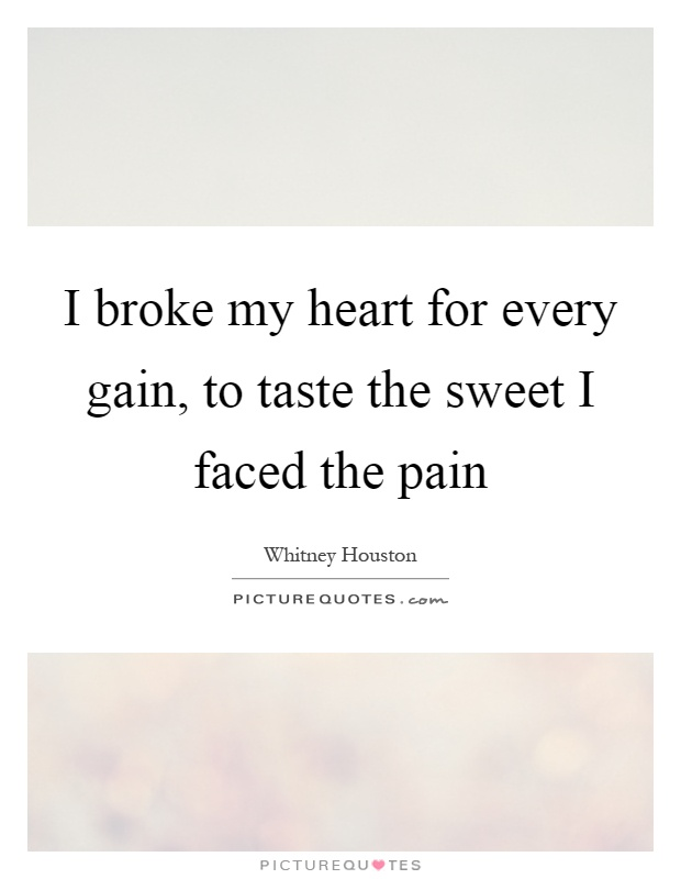 I broke my heart for every gain, to taste the sweet I faced the pain Picture Quote #1