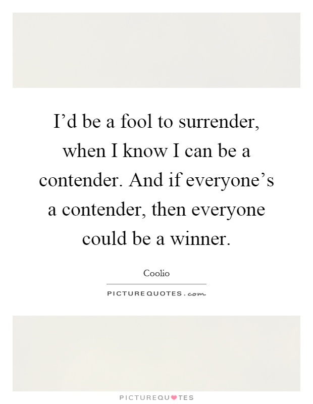 I'd be a fool to surrender, when I know I can be a contender. And if everyone's a contender, then everyone could be a winner Picture Quote #1