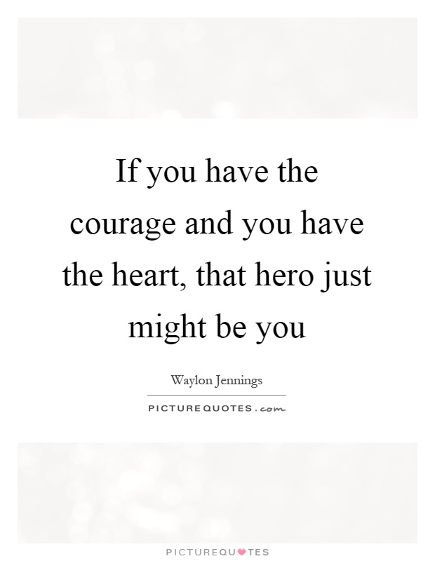 If you have the courage and you have the heart, that hero just might be you Picture Quote #1