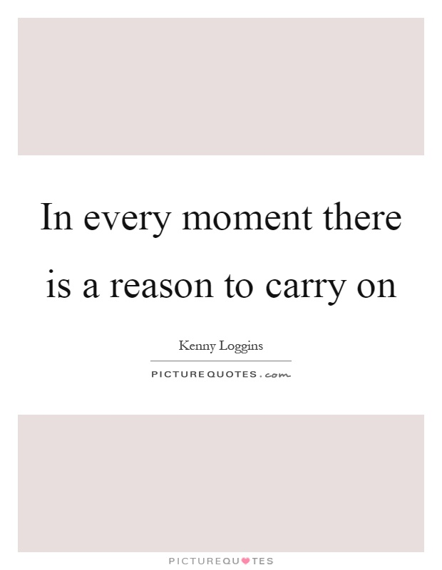 In every moment there is a reason to carry on Picture Quote #1