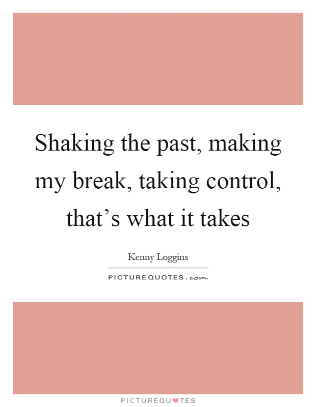 Shaking the past, making my break, taking control, that's what it takes Picture Quote #1