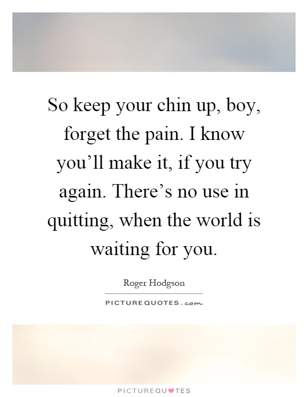 So keep your chin up, boy, forget the pain. I know you'll make it, if you try again. There's no use in quitting, when the world is waiting for you Picture Quote #1
