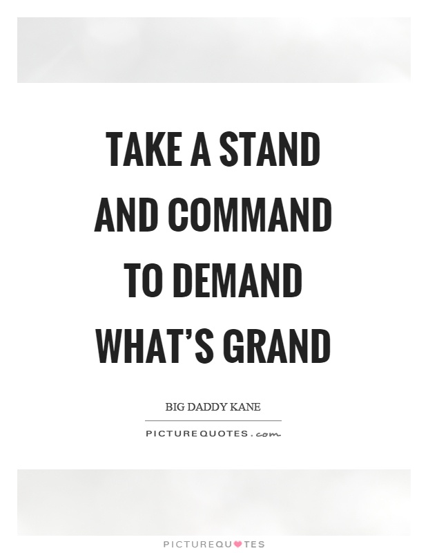 Take a stand and command to demand what's grand Picture Quote #1