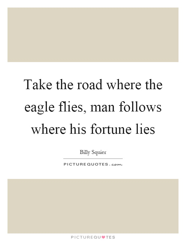 Take the road where the eagle flies, man follows where his fortune lies Picture Quote #1