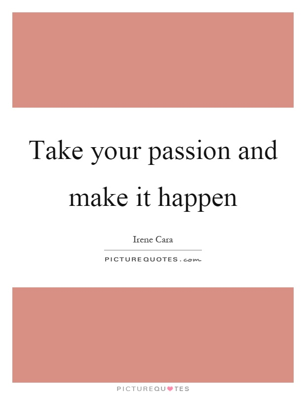 Take your passion and make it happen Picture Quote #1