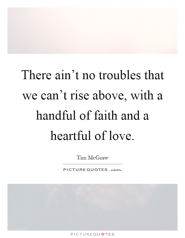 There ain't no troubles that we can't rise above, with a handful of faith and a heartful of love Picture Quote #1