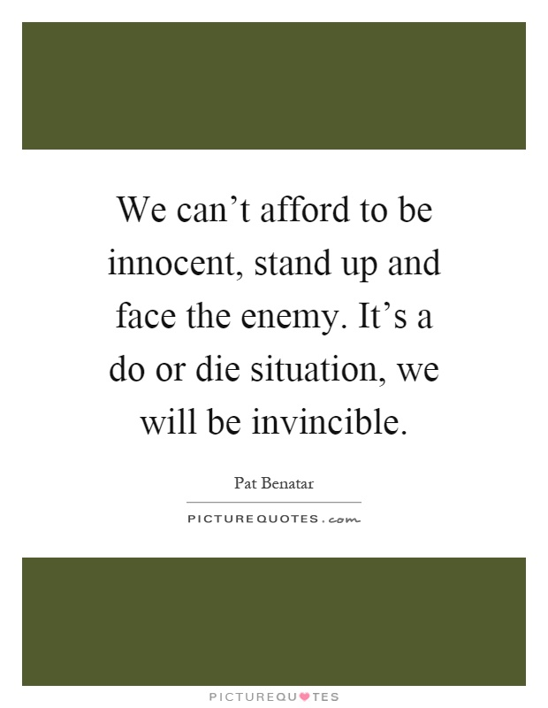 We can't afford to be innocent, stand up and face the enemy. It's a do or die situation, we will be invincible Picture Quote #1
