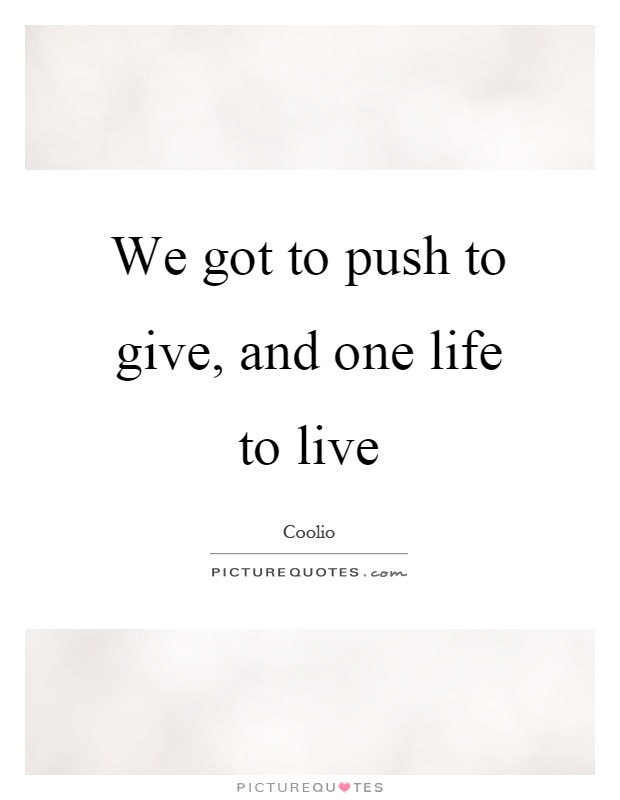 We got to push to give, and one life to live Picture Quote #1