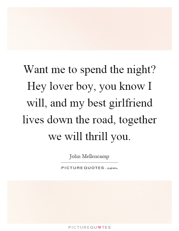 Want me to spend the night? Hey lover boy, you know I will, and my best girlfriend lives down the road, together we will thrill you Picture Quote #1