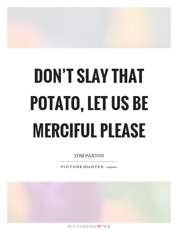 Don't slay that potato, let us be merciful please Picture Quote #1