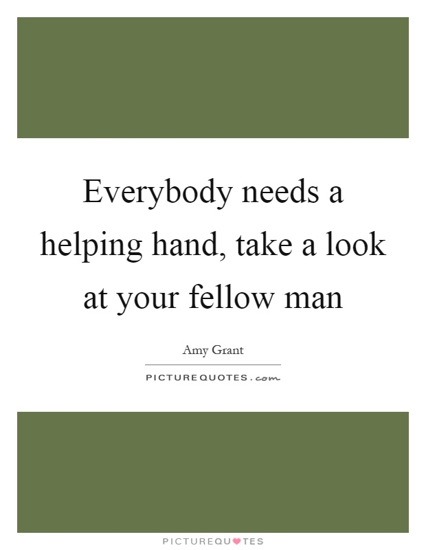 Everybody needs a helping hand, take a look at your fellow man Picture Quote #1