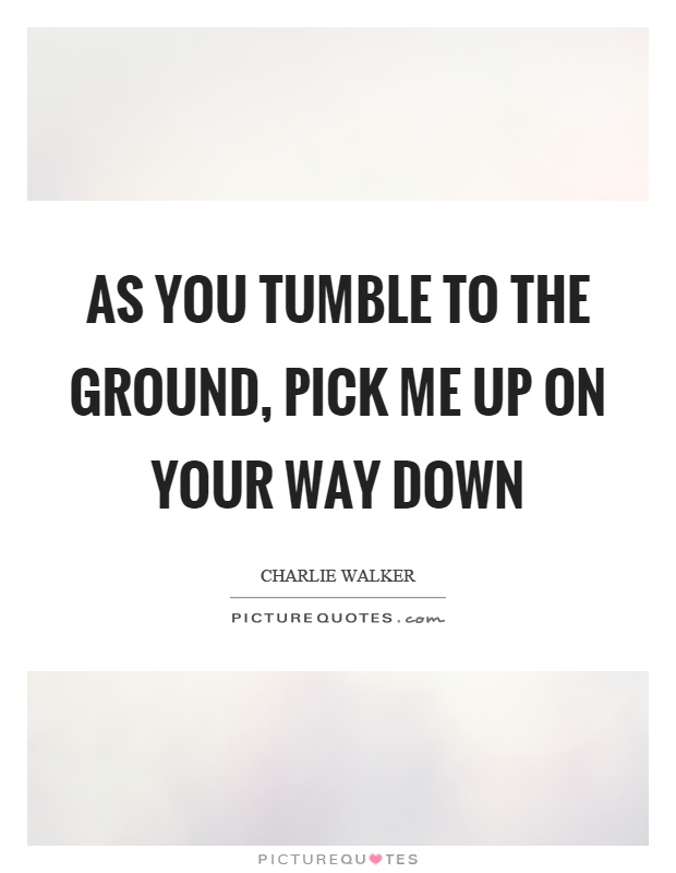 As you tumble to the ground, pick me up on your way down Picture Quote #1