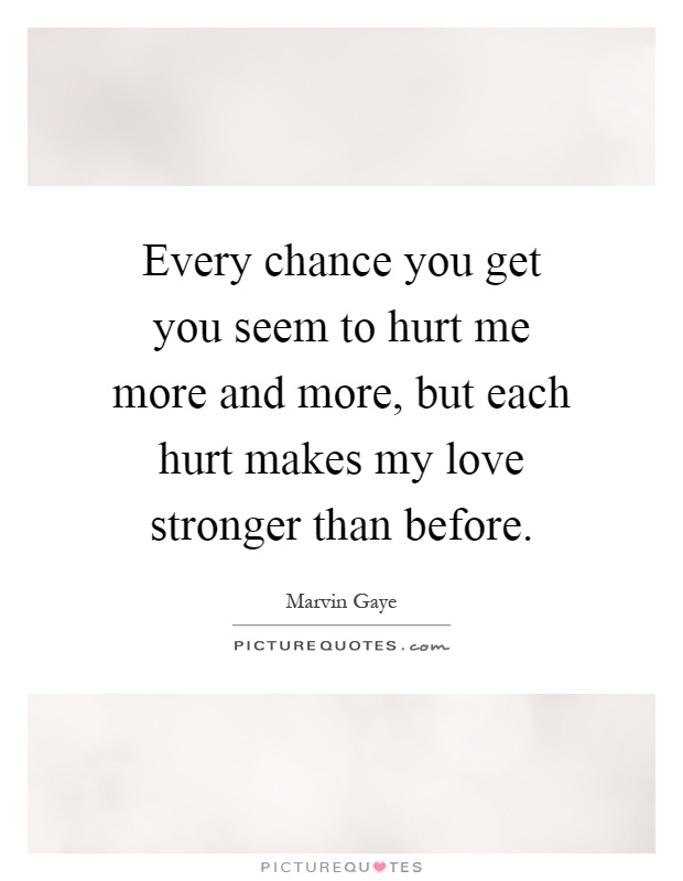 Every chance you get you seem to hurt me more and more, but each hurt makes my love stronger than before Picture Quote #1