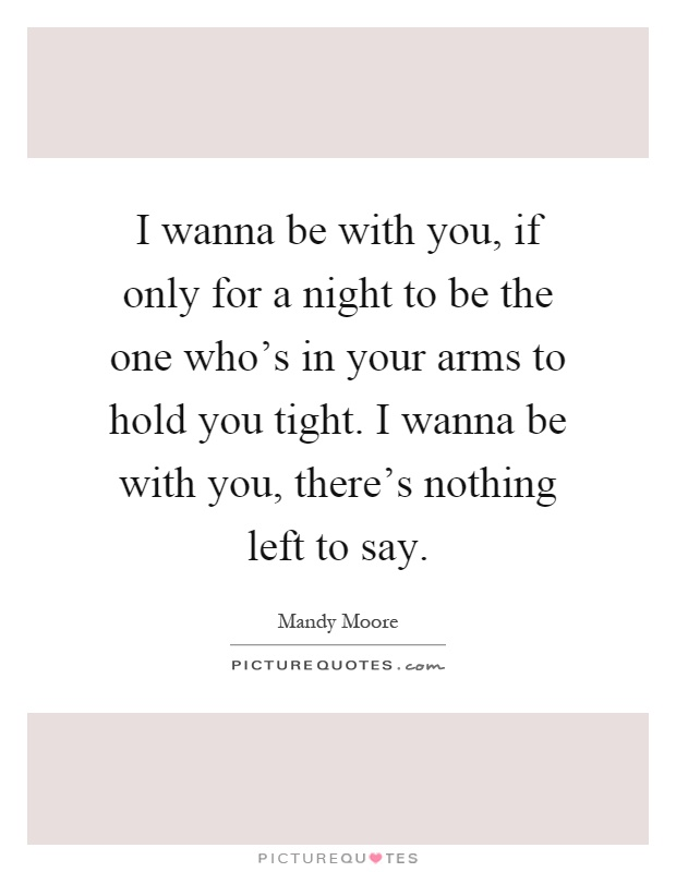 I wanna be with you, if only for a night to be the one who's in your arms to hold you tight. I wanna be with you, there's nothing left to say Picture Quote #1