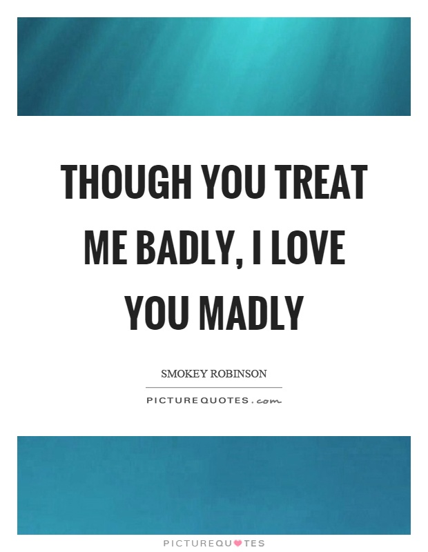 Though you treat me badly, I love you madly Picture Quote #1