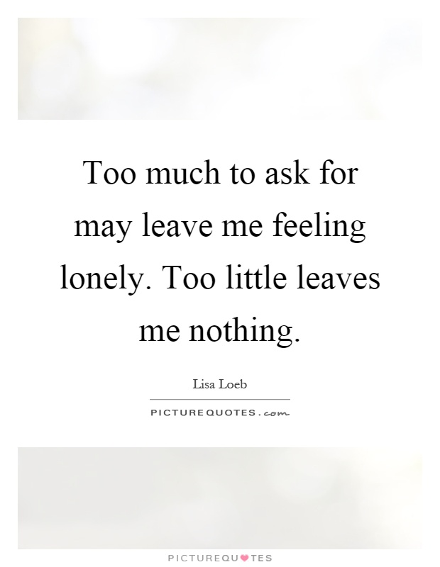 Too much to ask for may leave me feeling lonely. Too little leaves me nothing Picture Quote #1