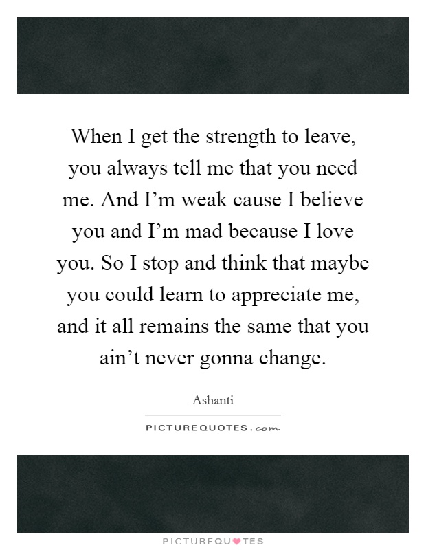 When I get the strength to leave, you always tell me that you need me. And I'm weak cause I believe you and I'm mad because I love you. So I stop and think that maybe you could learn to appreciate me, and it all remains the same that you ain't never gonna change Picture Quote #1