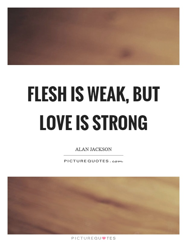 Flesh is weak, but love is strong Picture Quote #1