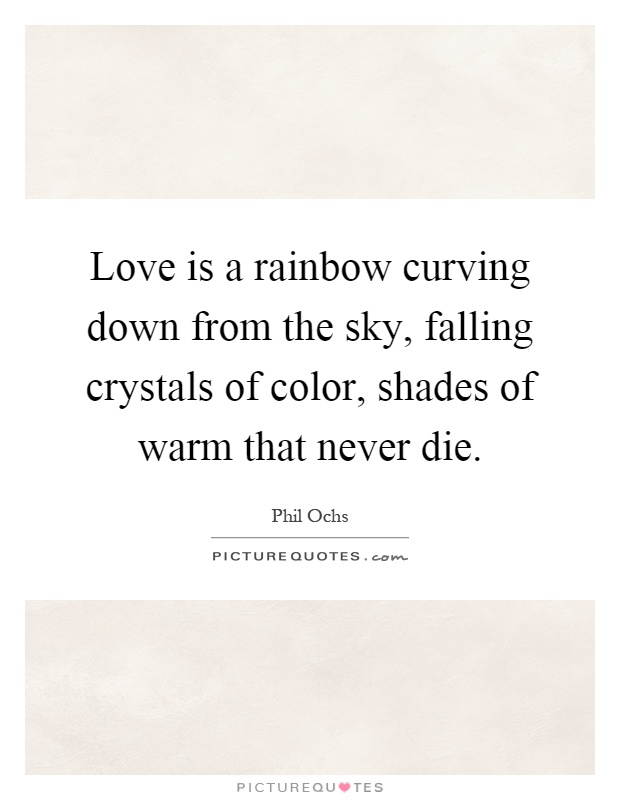 Love is a rainbow curving down from the sky, falling crystals of color, shades of warm that never die Picture Quote #1