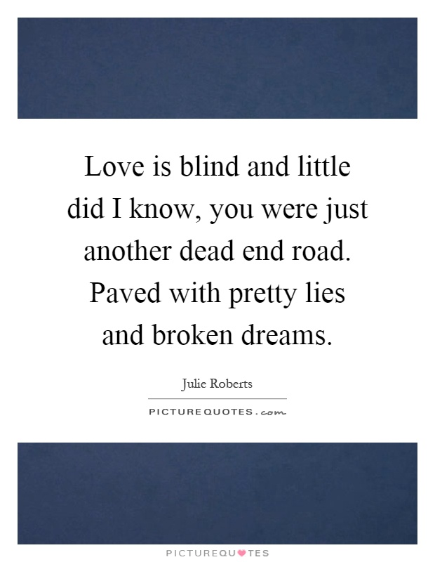 Love is blind and little did I know, you were just another dead end road. Paved with pretty lies and broken dreams Picture Quote #1