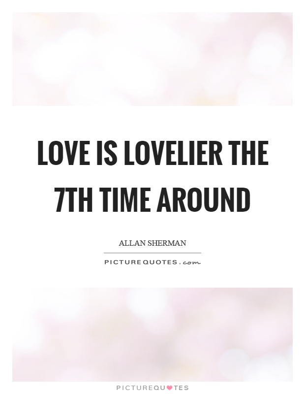 Love is lovelier the 7th time around Picture Quote #1