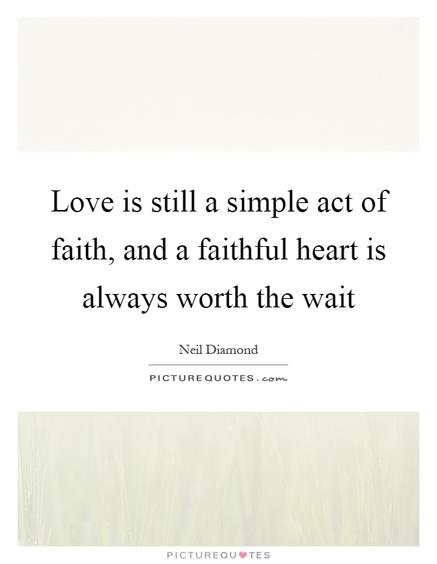 Love is still a simple act of faith, and a faithful heart is always worth the wait Picture Quote #1