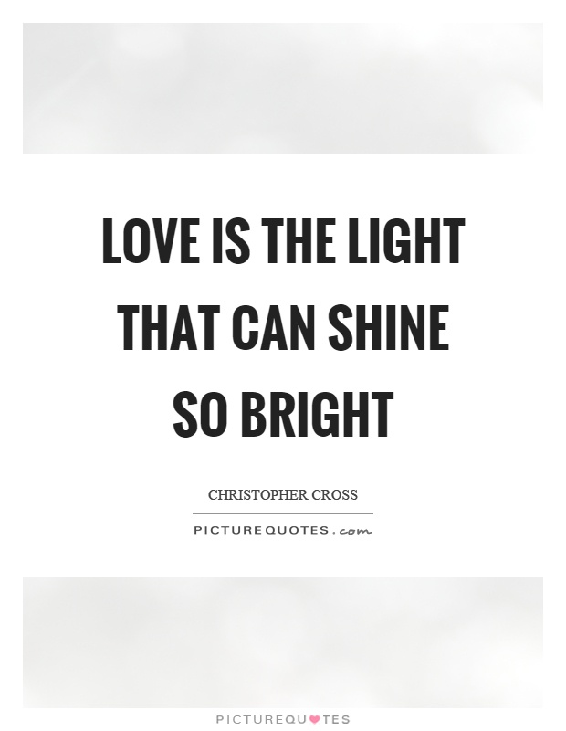 Love is the light that can shine so bright Picture Quote #1