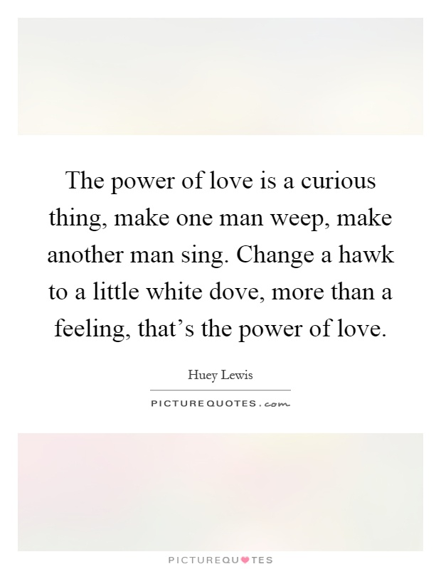 The power of love is a curious thing, make one man weep, make another man sing. Change a hawk to a little white dove, more than a feeling, that's the power of love Picture Quote #1