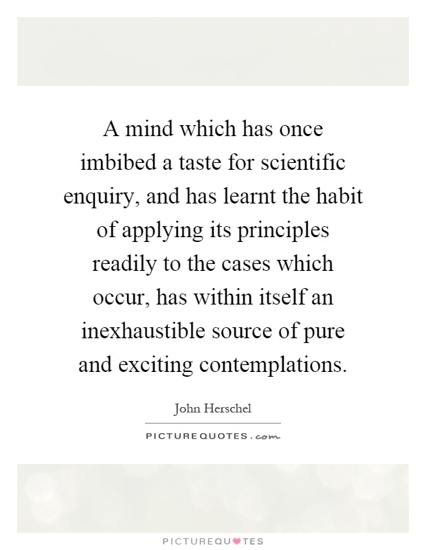 A mind which has once imbibed a taste for scientific enquiry, and has learnt the habit of applying its principles readily to the cases which occur, has within itself an inexhaustible source of pure and exciting contemplations Picture Quote #1