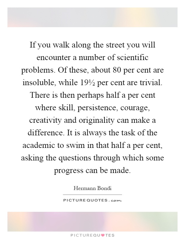 If you walk along the street you will encounter a number of scientific problems. Of these, about 80 per cent are insoluble, while 19½ per cent are trivial. There is then perhaps half a per cent where skill, persistence, courage, creativity and originality can make a difference. It is always the task of the academic to swim in that half a per cent, asking the questions through which some progress can be made Picture Quote #1
