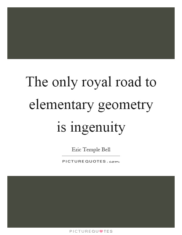 The only royal road to elementary geometry is ingenuity Picture Quote #1