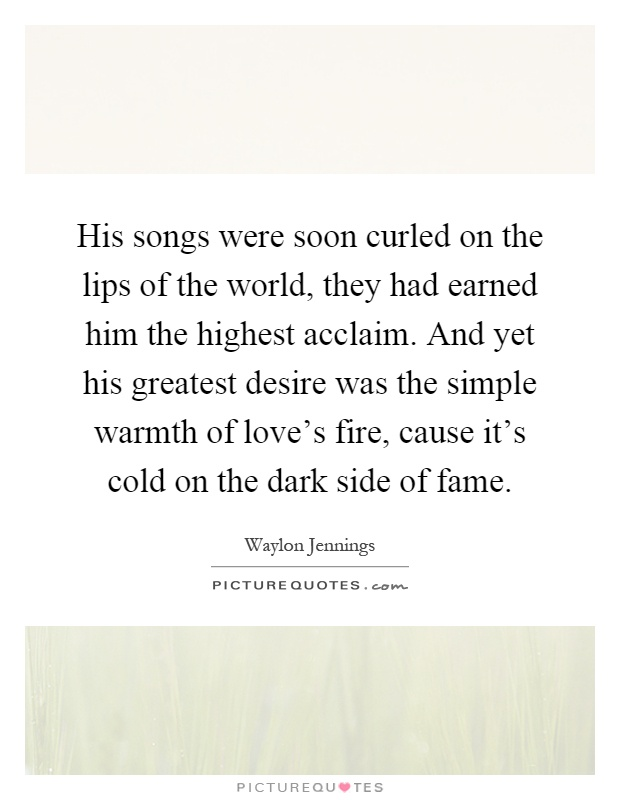 His songs were soon curled on the lips of the world, they had earned him the highest acclaim. And yet his greatest desire was the simple warmth of love's fire, cause it's cold on the dark side of fame Picture Quote #1