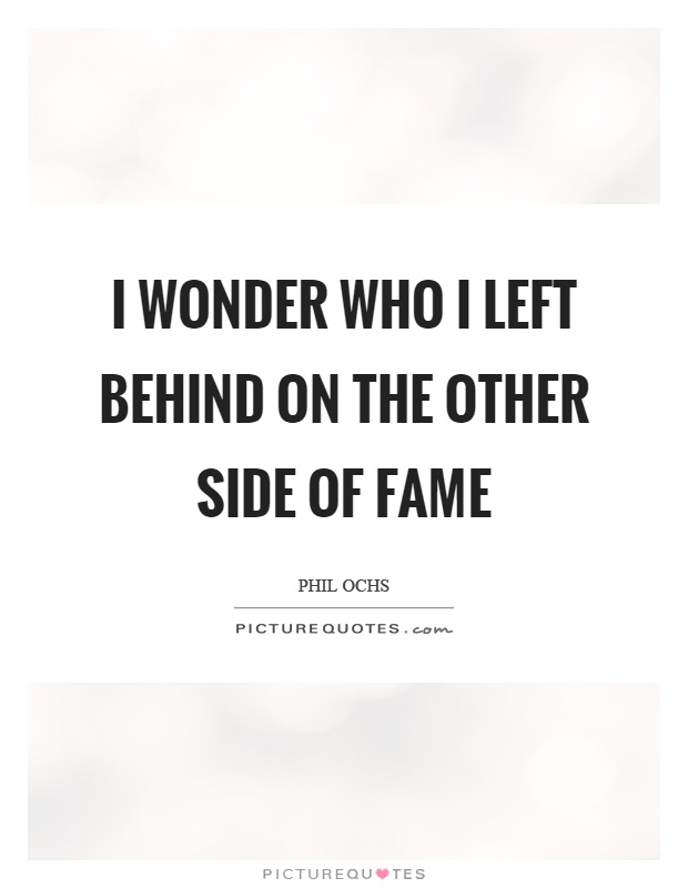 I wonder who I left behind on the other side of fame Picture Quote #1