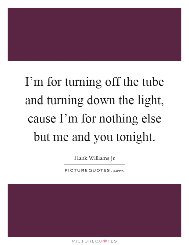 I'm for turning off the tube and turning down the light, cause I'm for nothing else but me and you tonight Picture Quote #1