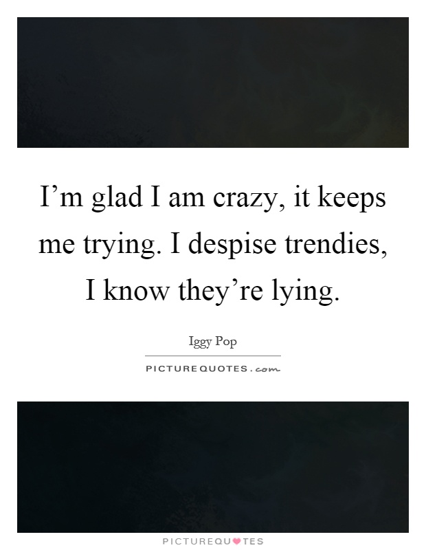 I'm glad I am crazy, it keeps me trying. I despise trendies, I know they're lying Picture Quote #1