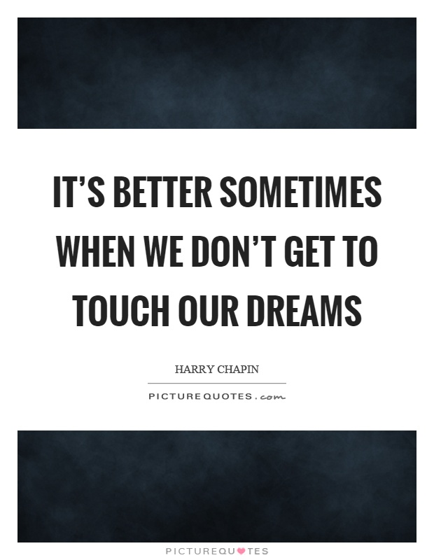 It's better sometimes when we don't get to touch our dreams Picture Quote #1