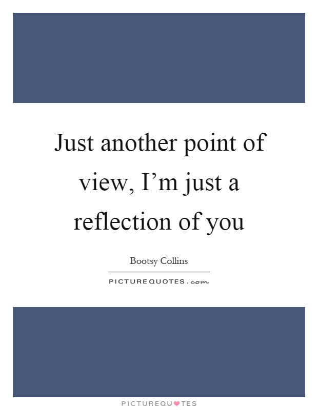 Just another point of view, I'm just a reflection of you Picture Quote #1