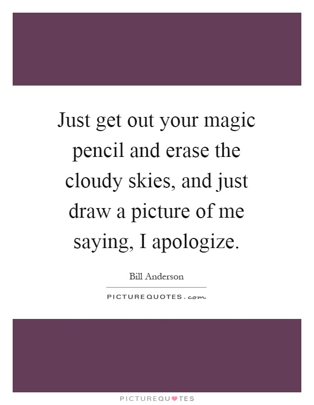 Just get out your magic pencil and erase the cloudy skies, and just draw a picture of me saying, I apologize Picture Quote #1