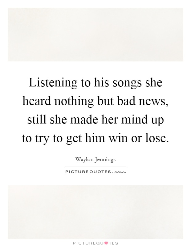 Listening to his songs she heard nothing but bad news, still she made her mind up to try to get him win or lose Picture Quote #1