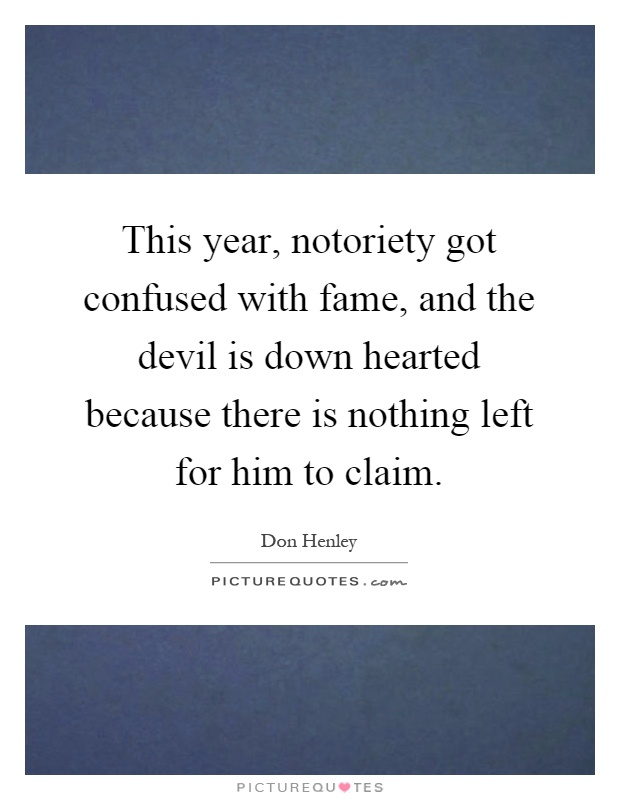 This year, notoriety got confused with fame, and the devil is down hearted because there is nothing left for him to claim Picture Quote #1