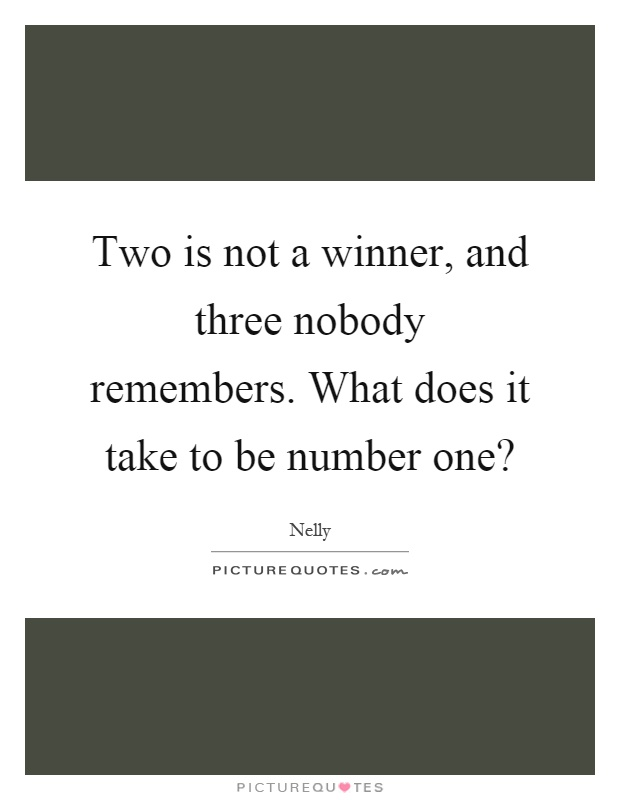 Two is not a winner, and three nobody remembers. What does it take to be number one? Picture Quote #1