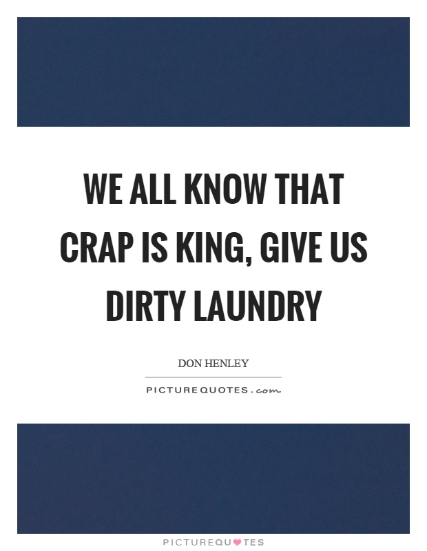 We all know that crap is king, give us dirty laundry Picture Quote #1