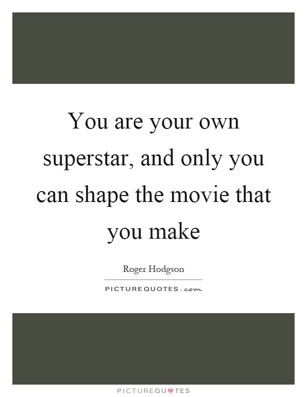 You are your own superstar, and only you can shape the movie that you make Picture Quote #1